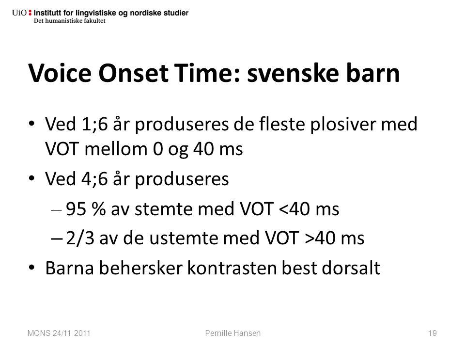 Voice Onset Time: svenske barn Ved 1;6 år produseres de fleste plosiver med VOT mellom 0 og 40 ms Ved 4;6 år produseres – 95 % av stemte med VOT <40 m