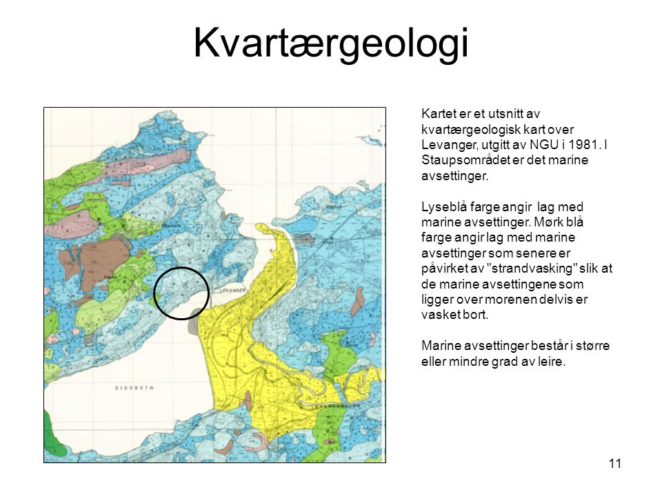 11 Kvartærgeologi Kartet er et utsnitt av kvartærgeologisk kart over Levanger, utgitt av NGU i 1981. I Staupsområdet er det marine avsettinger. Lysebl