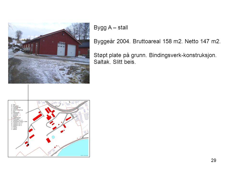 29 Bygg A – stall Byggeår 2004. Bruttoareal 158 m2. Netto 147 m2. Støpt plate på grunn. Bindingsverk-konstruksjon. Saltak. Slitt beis.
