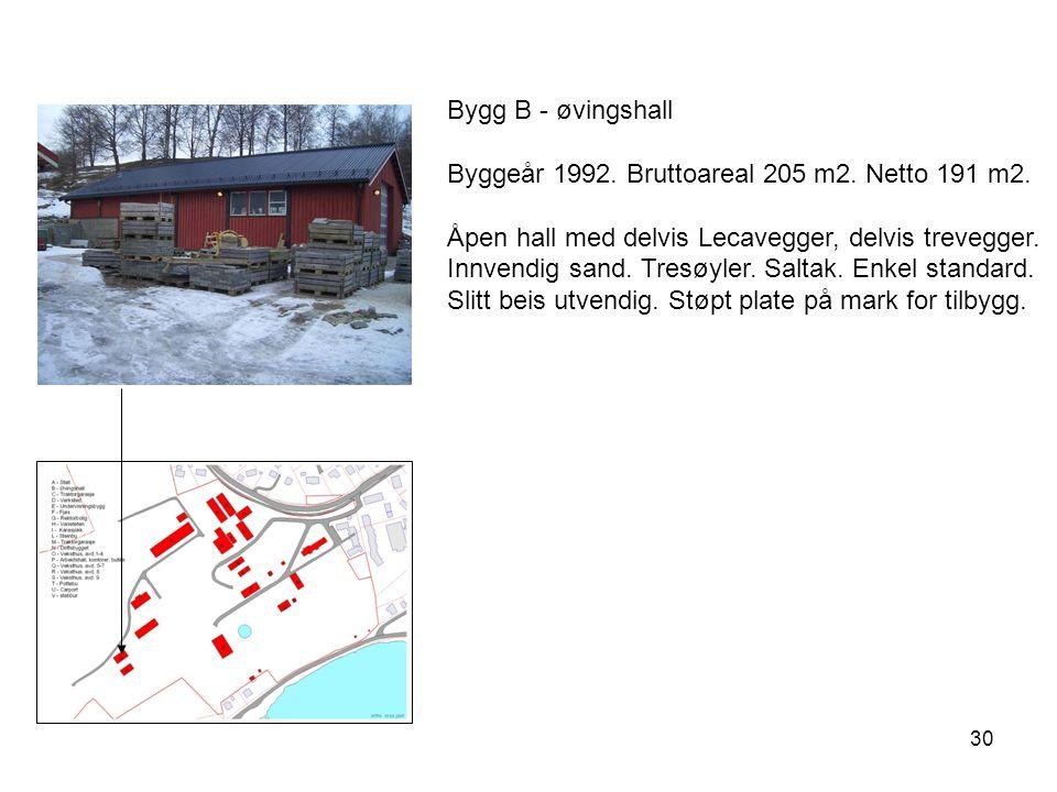 30 Bygg B - øvingshall Byggeår 1992. Bruttoareal 205 m2. Netto 191 m2. Åpen hall med delvis Lecavegger, delvis trevegger. Innvendig sand. Tresøyler. S
