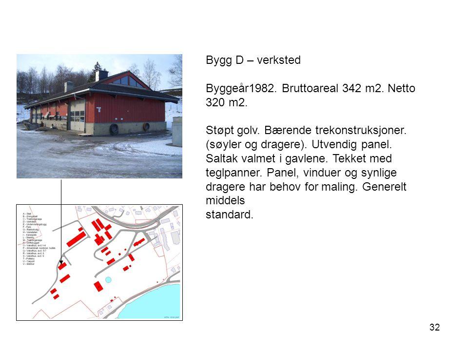 32 Bygg D – verksted Byggeår1982. Bruttoareal 342 m2. Netto 320 m2. Støpt golv. Bærende trekonstruksjoner. (søyler og dragere). Utvendig panel. Saltak