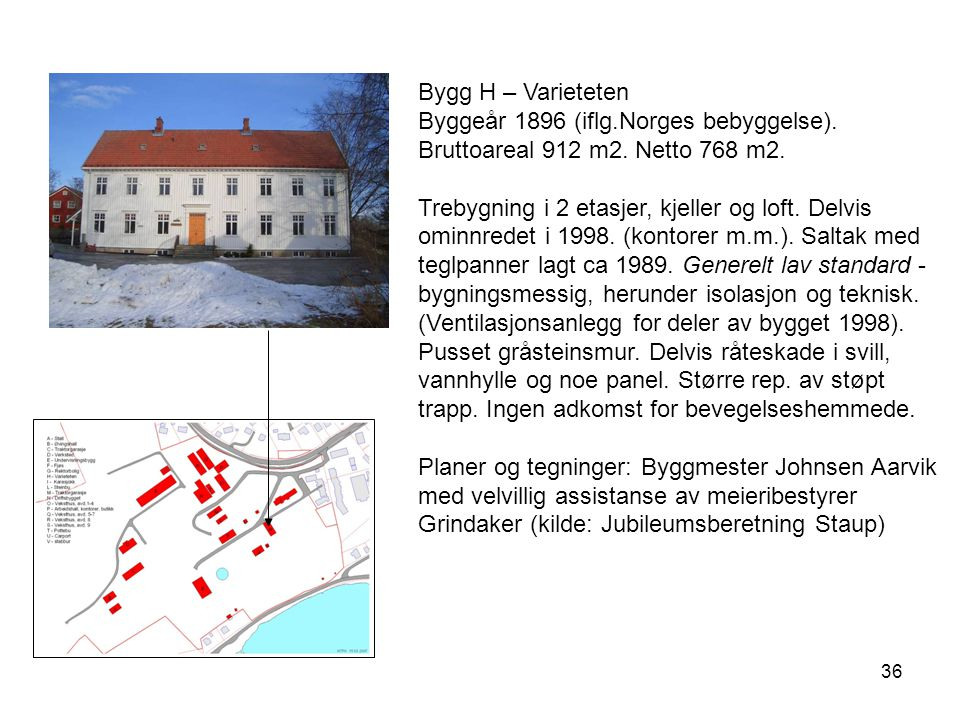36 Bygg H – Varieteten Byggeår 1896 (iflg.Norges bebyggelse). Bruttoareal 912 m2. Netto 768 m2. Trebygning i 2 etasjer, kjeller og loft. Delvis ominnr