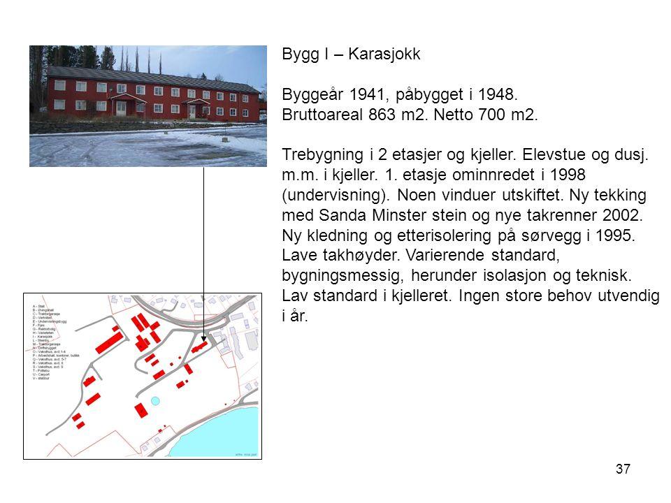 37 Bygg I – Karasjokk Byggeår 1941, påbygget i 1948. Bruttoareal 863 m2. Netto 700 m2. Trebygning i 2 etasjer og kjeller. Elevstue og dusj. m.m. i kje