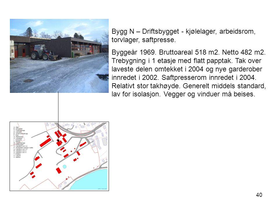 40 Bygg N – Driftsbygget - kjølelager, arbeidsrom, torvlager, saftpresse. Byggeår 1969. Bruttoareal 518 m2. Netto 482 m2. Trebygning i 1 etasje med fl