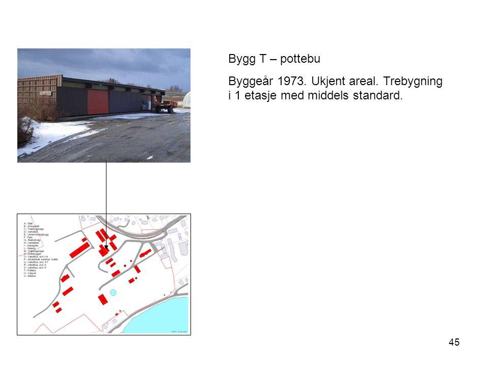 45 Bygg T – pottebu Byggeår 1973. Ukjent areal. Trebygning i 1 etasje med middels standard.