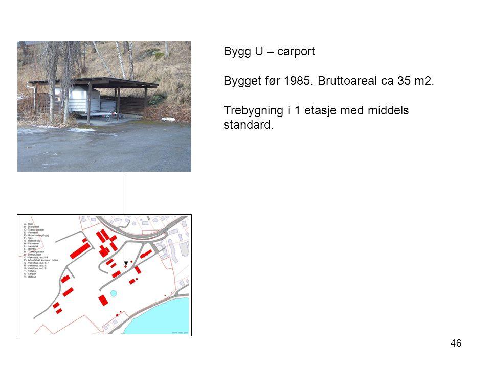 46 Bygg U – carport Bygget før 1985. Bruttoareal ca 35 m2. Trebygning i 1 etasje med middels standard.