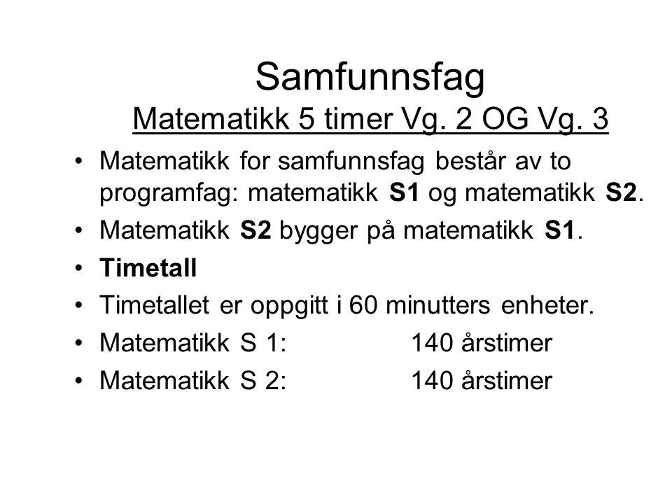 Samfunnsfag Matematikk 5 timer Vg. 2 OG Vg. 3 Matematikk for samfunnsfag består av to programfag: matematikk S1 og matematikk S2. Matematikk S2 bygger