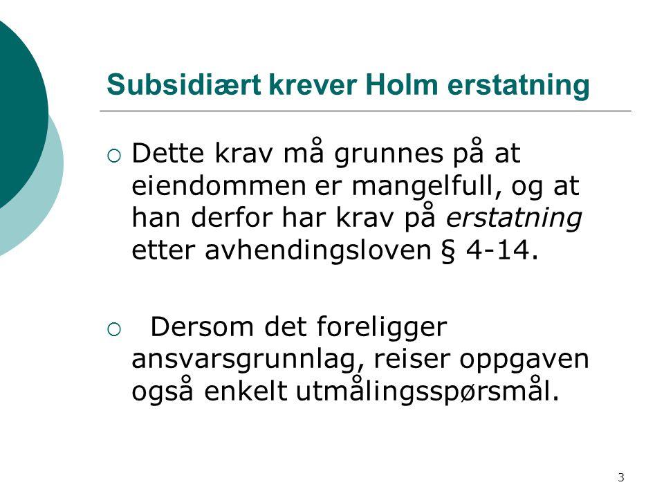 3 Subsidiært krever Holm erstatning  Dette krav må grunnes på at eiendommen er mangelfull, og at han derfor har krav på erstatning etter avhendingslo
