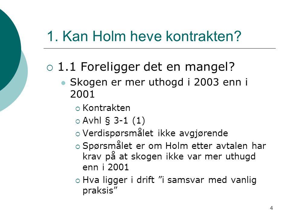 4 1. Kan Holm heve kontrakten?  1.1 Foreligger det en mangel? Skogen er mer uthogd i 2003 enn i 2001  Kontrakten  Avhl § 3-1 (1)  Verdispørsmålet