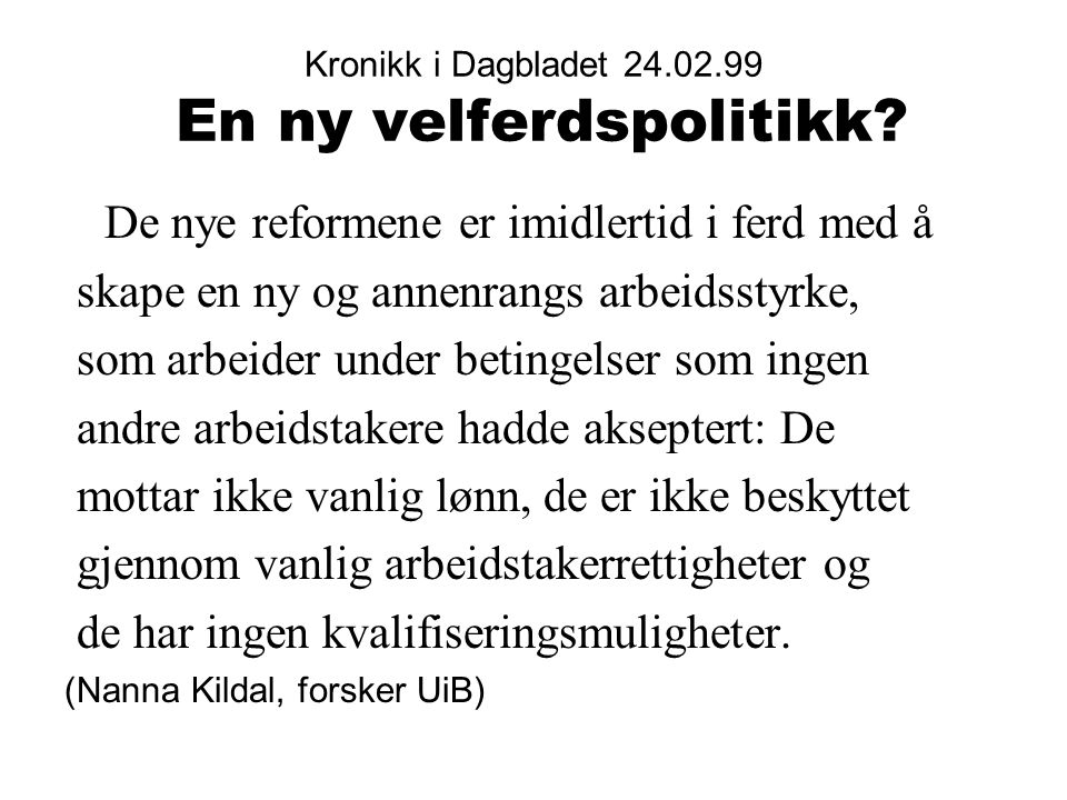 Kronikk i Dagbladet 24.02.99 En ny velferdspolitikk? De nye reformene er imidlertid i ferd med å skape en ny og annenrangs arbeidsstyrke, som arbeider