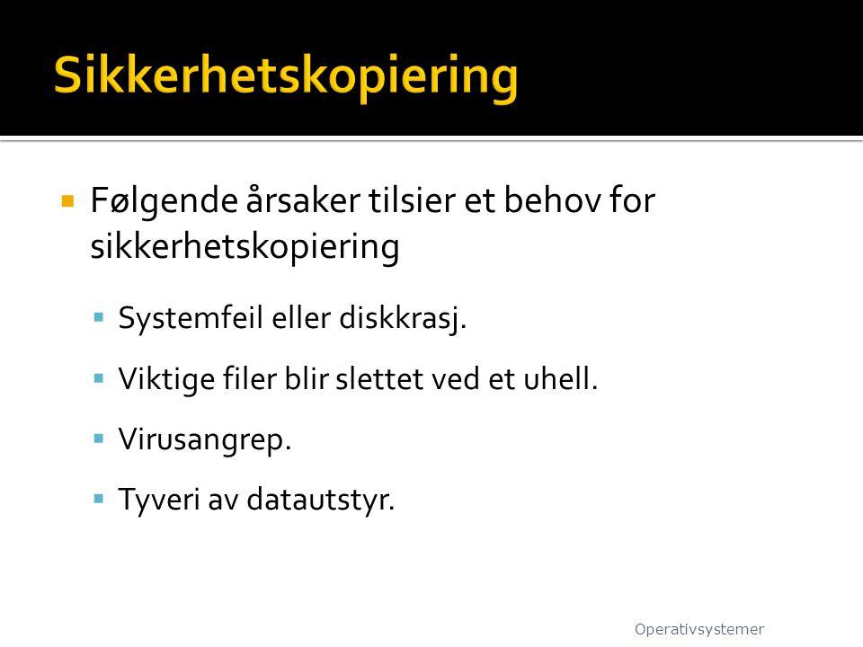  Følgende årsaker tilsier et behov for sikkerhetskopiering  Systemfeil eller diskkrasj.