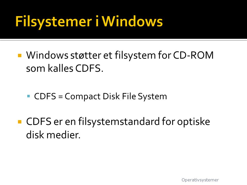  Windows støtter et filsystem for CD-ROM som kalles CDFS.  CDFS = Compact Disk File System  CDFS er en filsystemstandard for optiske disk medier. O