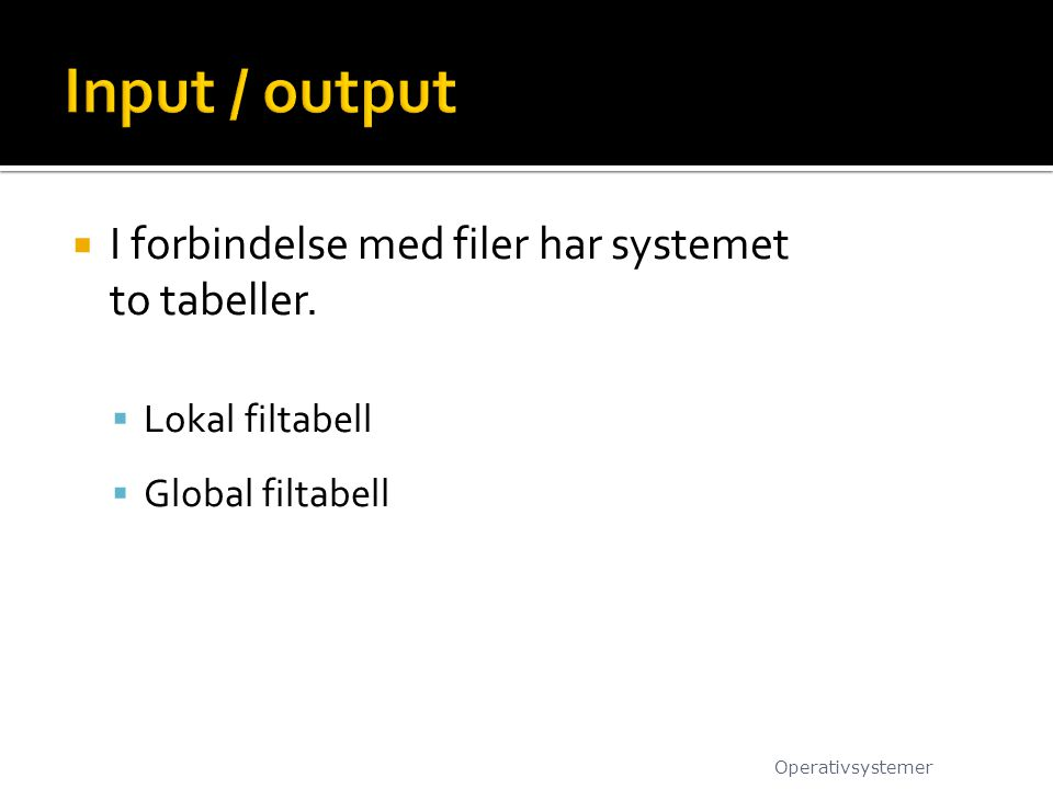 I forbindelse med filer har systemet to tabeller.  Lokal filtabell  Global filtabell Operativsystemer