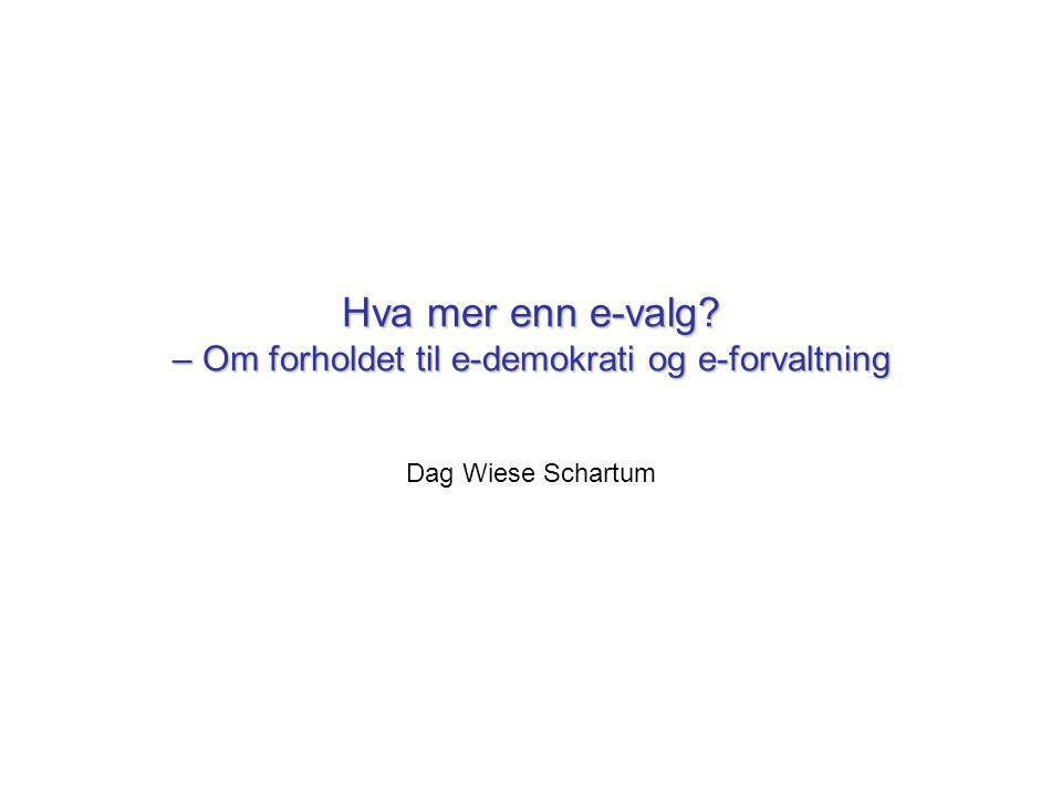 Hva mer enn e-valg – Om forholdet til e-demokrati og e-forvaltning Dag Wiese Schartum