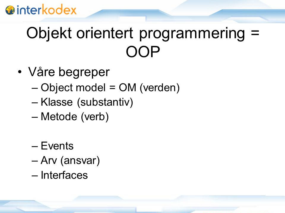 Objekt orientert programmering = OOP Våre begreper –Object model = OM (verden) –Klasse (substantiv) –Metode (verb) –Events –Arv (ansvar) –Interfaces
