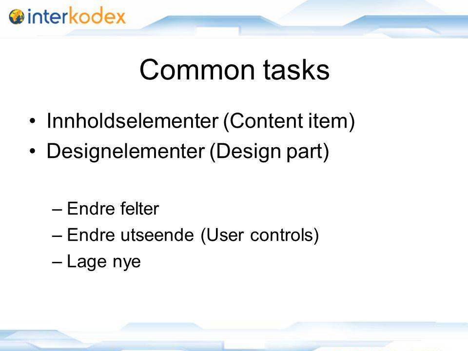 Common tasks Innholdselementer (Content item) Designelementer (Design part) –Endre felter –Endre utseende (User controls) –Lage nye