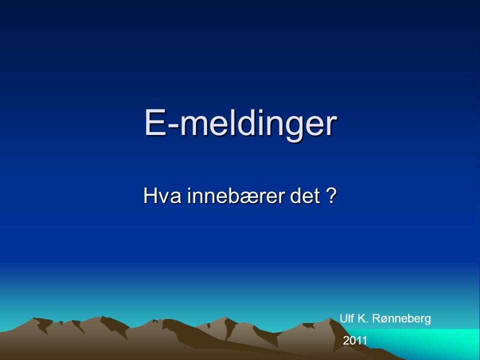 E-meldinger Hva innebærer det ? Ulf K. Rønneberg 2011