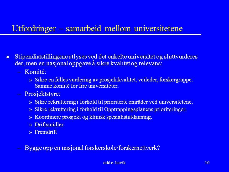 odd e. havik10 Utfordringer – samarbeid mellom universitetene l Stipendiatstillingene utlyses ved det enkelte universitet og sluttvurderes der, men en