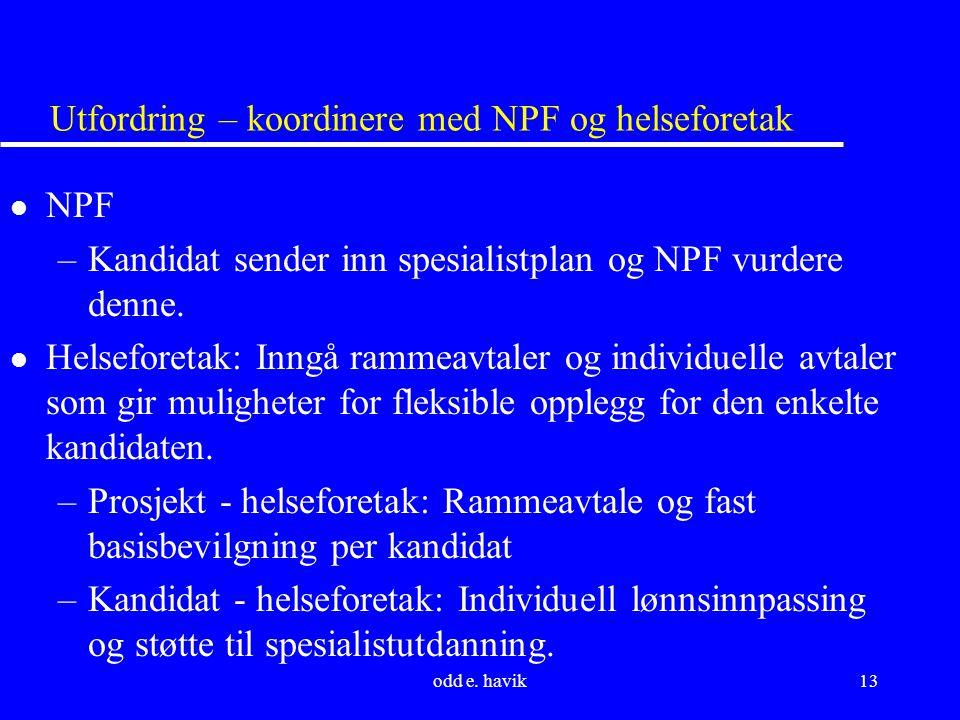 odd e. havik13 Utfordring – koordinere med NPF og helseforetak l NPF –Kandidat sender inn spesialistplan og NPF vurdere denne. l Helseforetak: Inngå r