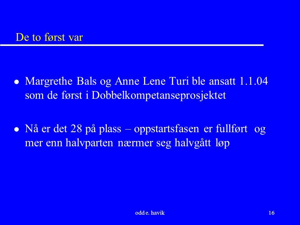 odd e. havik16 De to først var l Margrethe Bals og Anne Lene Turi ble ansatt 1.1.04 som de først i Dobbelkompetanseprosjektet l Nå er det 28 på plass