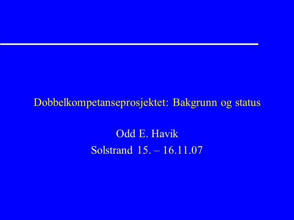 Dobbelkompetanseprosjektet: Bakgrunn og status Odd E. Havik Solstrand 15. – 16.11.07