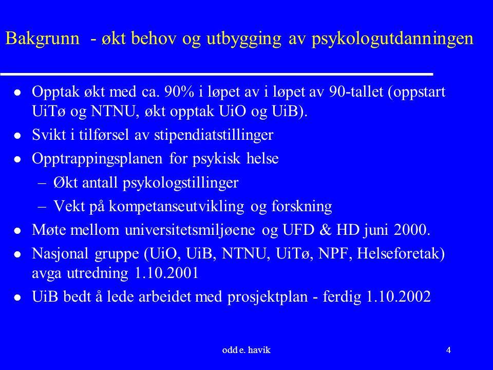 odd e. havik4 Bakgrunn - økt behov og utbygging av psykologutdanningen l Opptak økt med ca. 90% i løpet av i løpet av 90-tallet (oppstart UiTø og NTNU