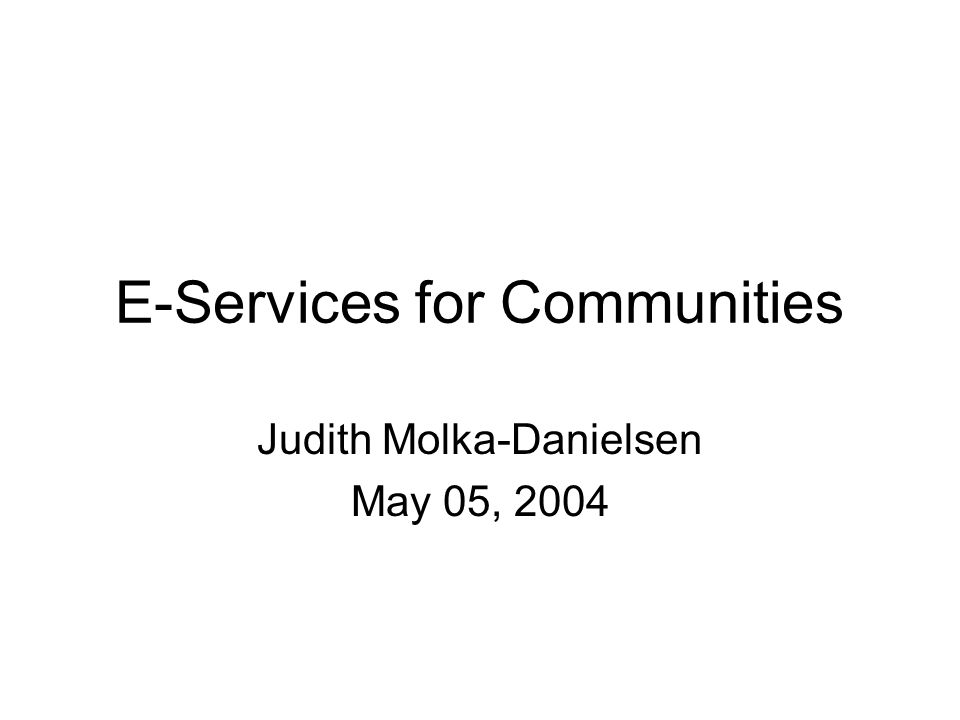 E-Services for Communities Judith Molka-Danielsen May 05, 2004