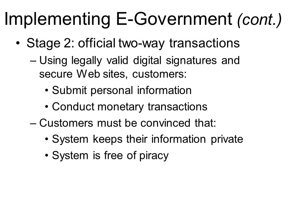 Implementing E-Government (cont.) Stage 2: official two-way transactions –Using legally valid digital signatures and secure Web sites, customers: Subm