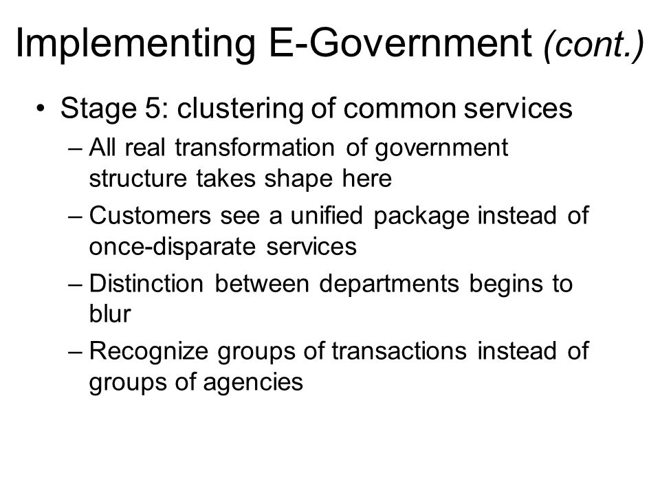 Implementing E-Government (cont.) Stage 5: clustering of common services –All real transformation of government structure takes shape here –Customers