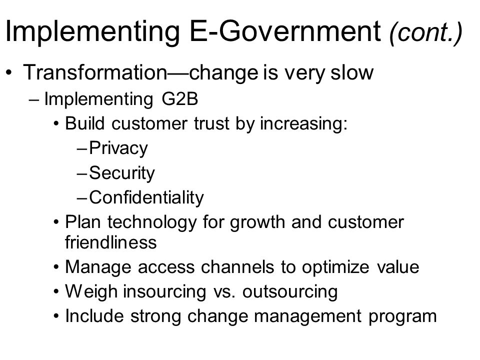 Implementing E-Government (cont.) Transformation—change is very slow –Implementing G2B Build customer trust by increasing: –Privacy –Security –Confide