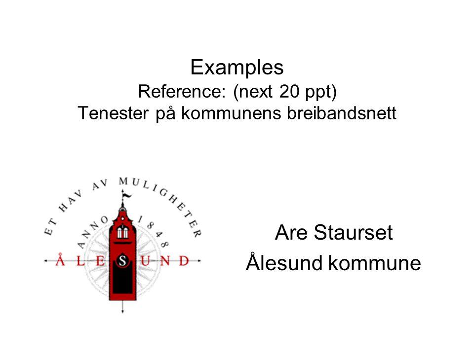 Examples Reference: (next 20 ppt) Tenester på kommunens breibandsnett Are Staurset Ålesund kommune
