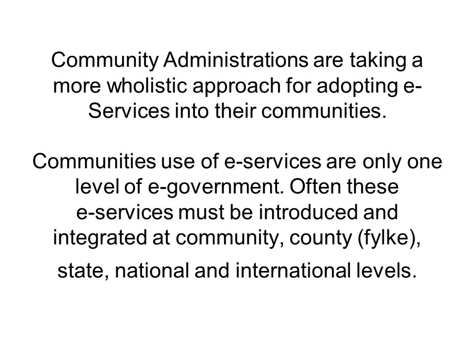 Community Administrations are taking a more wholistic approach for adopting e- Services into their communities. Communities use of e-services are only