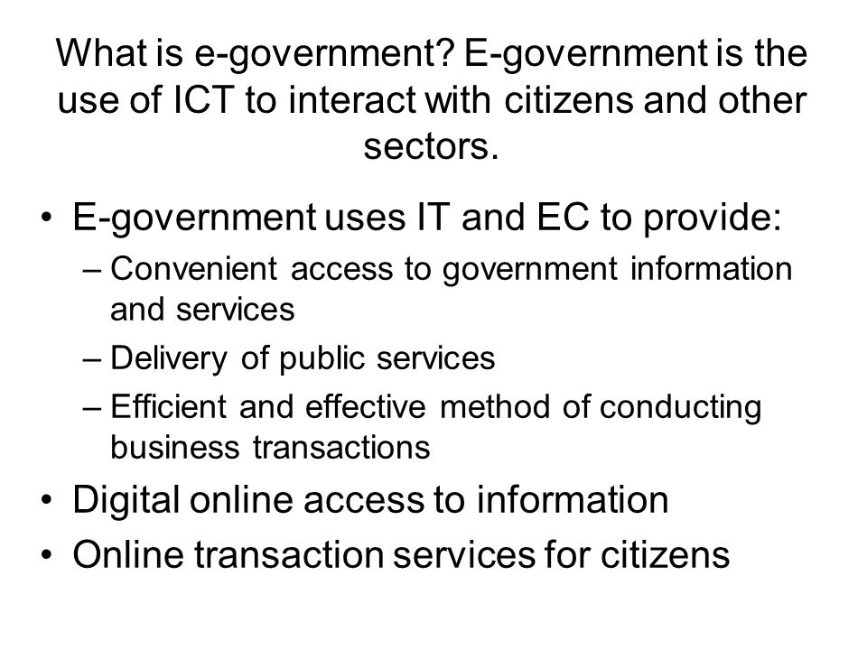 What is e-government? E-government is the use of ICT to interact with citizens and other sectors. E-government uses IT and EC to provide: –Convenient
