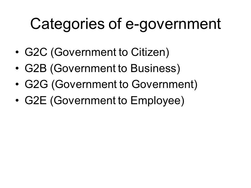 Categories of e-government G2C (Government to Citizen) G2B (Government to Business) G2G (Government to Government) G2E (Government to Employee)