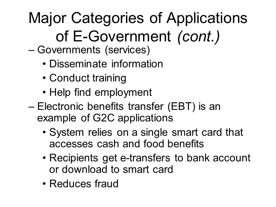 Major Categories of Applications of E-Government (cont.) –Governments (services) Disseminate information Conduct training Help find employment –Electr