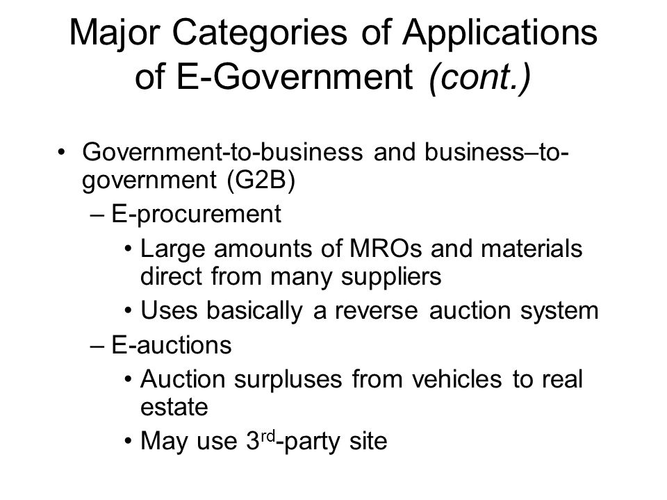 Major Categories of Applications of E-Government (cont.) Government-to-business and business–to- government (G2B) –E-procurement Large amounts of MROs