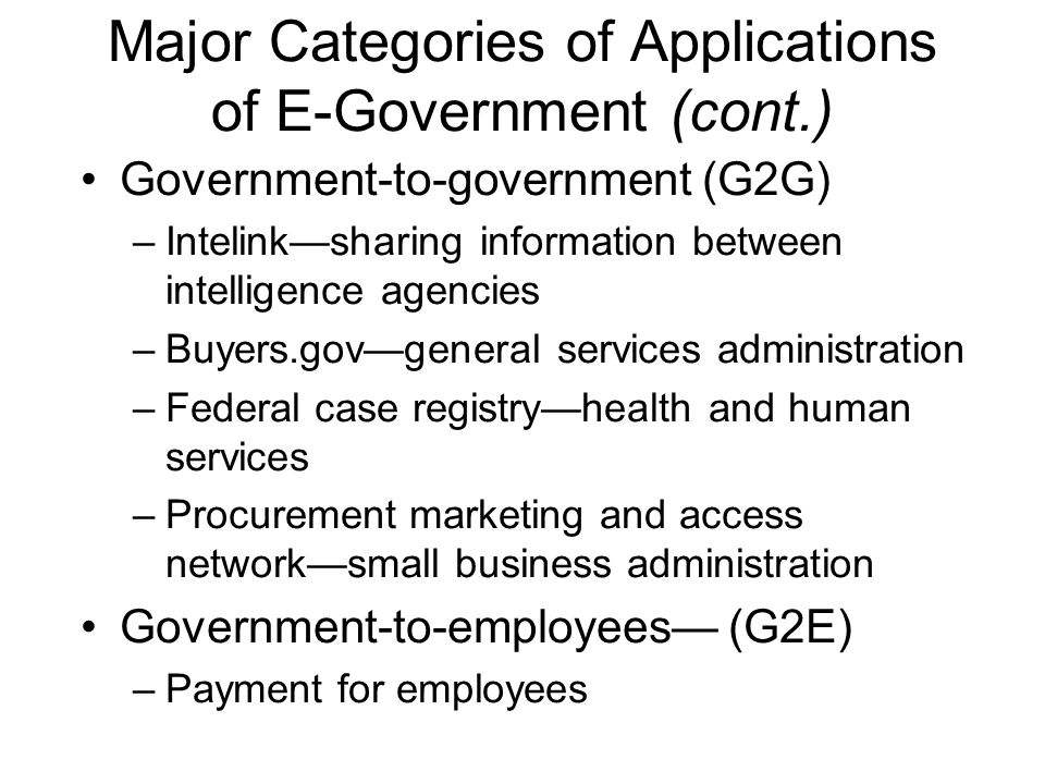 Major Categories of Applications of E-Government (cont.) Government-to-government (G2G) –Intelink—sharing information between intelligence agencies –B