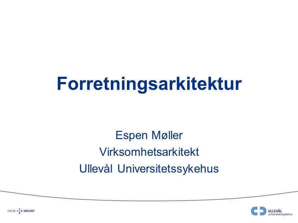 Forretningsarkitektur Espen Møller Virksomhetsarkitekt Ullevål Universitetssykehus