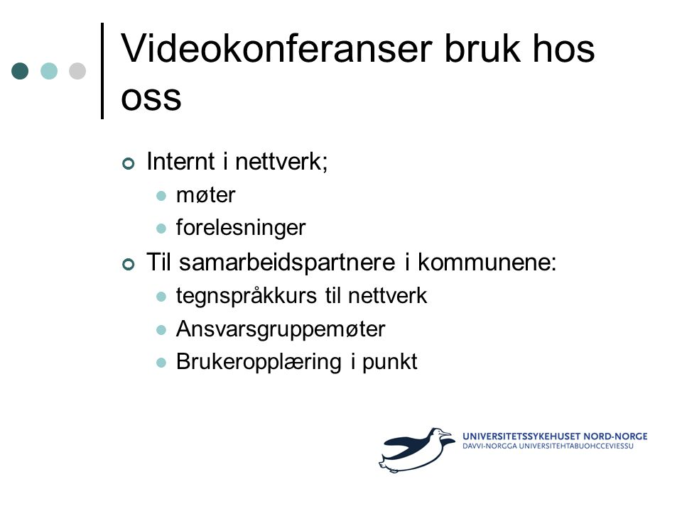 Videokonferanser bruk hos oss Internt i nettverk; møter forelesninger Til samarbeidspartnere i kommunene: tegnspråkkurs til nettverk Ansvarsgruppemøter Brukeropplæring i punkt