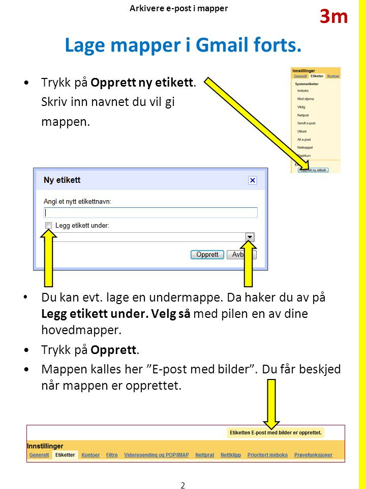 Lage mapper i Gmail forts. Trykk på Opprett ny etikett. Skriv inn navnet du vil gi mappen. Du kan evt. lage en undermappe. Da haker du av på Legg etik