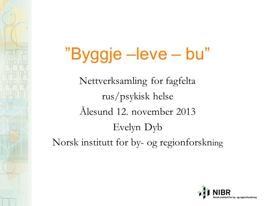 """""""Byggje –leve – bu"""" Nettverksamling for fagfelta rus/psykisk helse Ålesund 12. november 2013 Evelyn Dyb Norsk institutt for by- og regionforskn ing"""