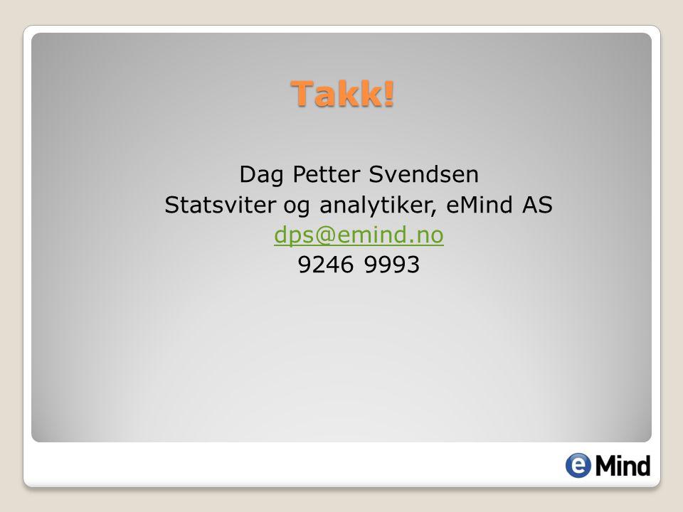 Takk! Dag Petter Svendsen Statsviter og analytiker, eMind AS dps@emind.no 9246 9993