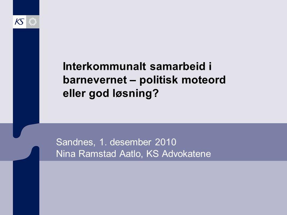 Sandnes, 1. desember 2010 Nina Ramstad Aatlo, KS Advokatene Interkommunalt samarbeid i barnevernet – politisk moteord eller god løsning?