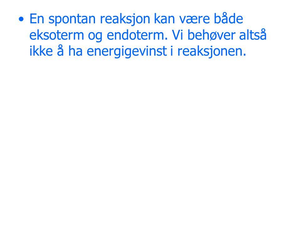 En spontan reaksjon kan være både eksoterm og endoterm. Vi behøver altså ikke å ha energigevinst i reaksjonen.