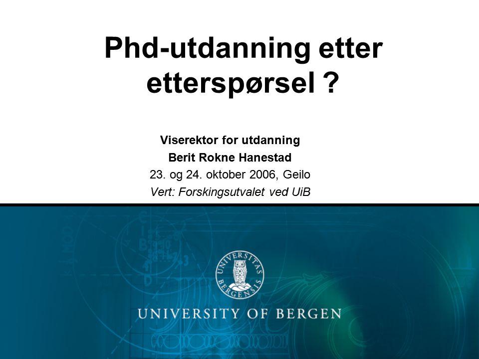 Phd-utdanning etter etterspørsel ? Viserektor for utdanning Berit Rokne Hanestad 23. og 24. oktober 2006, Geilo Vert: Forskingsutvalet ved UiB