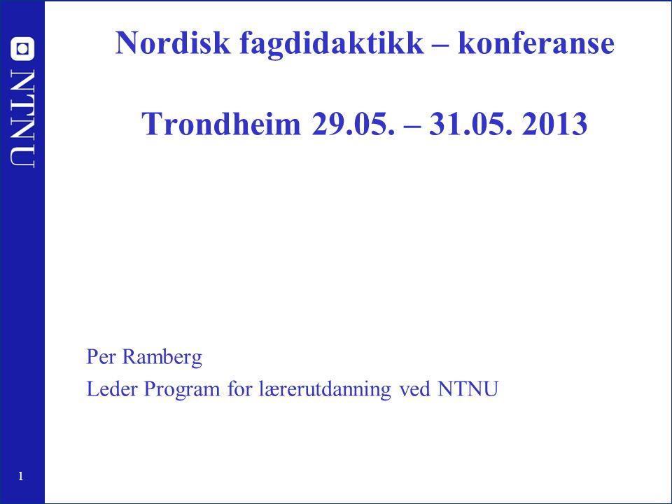 1 Nordisk fagdidaktikk – konferanse Trondheim 29.05. – 31.05. 2013 Per Ramberg Leder Program for lærerutdanning ved NTNU