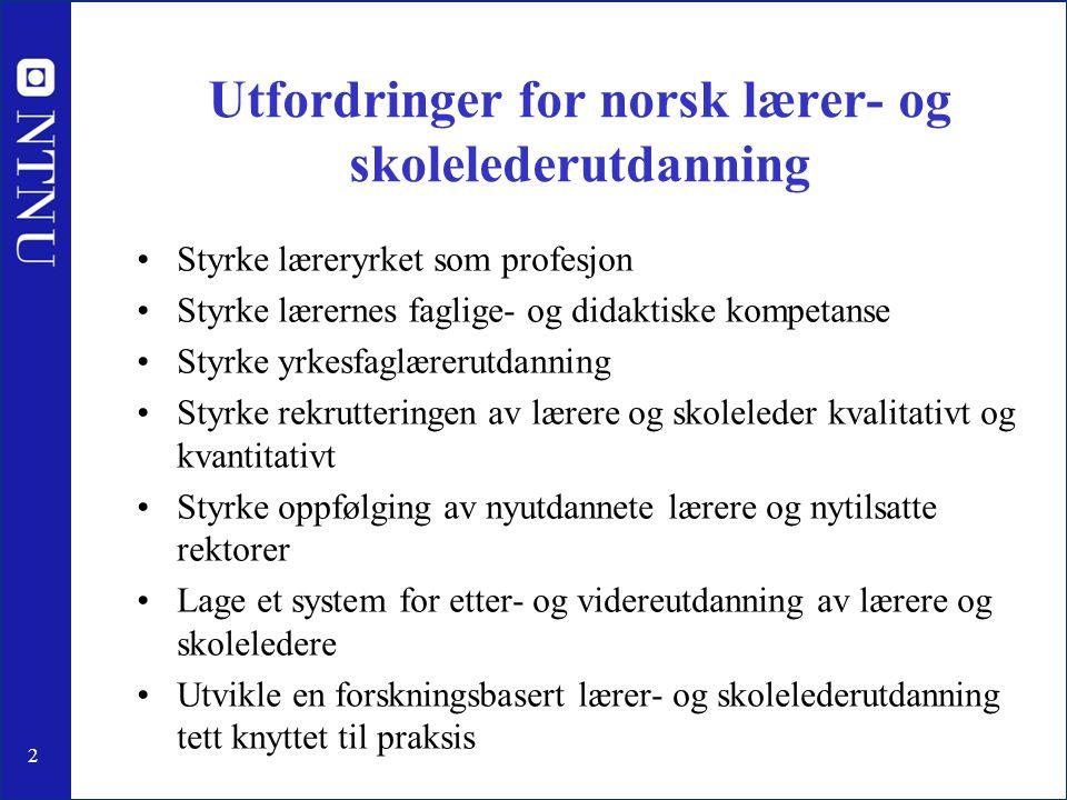 2 Utfordringer for norsk lærer- og skolelederutdanning Styrke læreryrket som profesjon Styrke lærernes faglige- og didaktiske kompetanse Styrke yrkesf