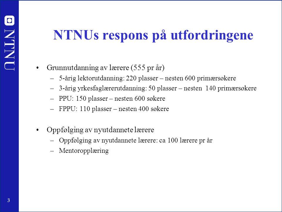 3 NTNUs respons på utfordringene Grunnutdanning av lærere (555 pr år) –5-årig lektorutdanning: 220 plasser – nesten 600 primærsøkere –3-årig yrkesfagl