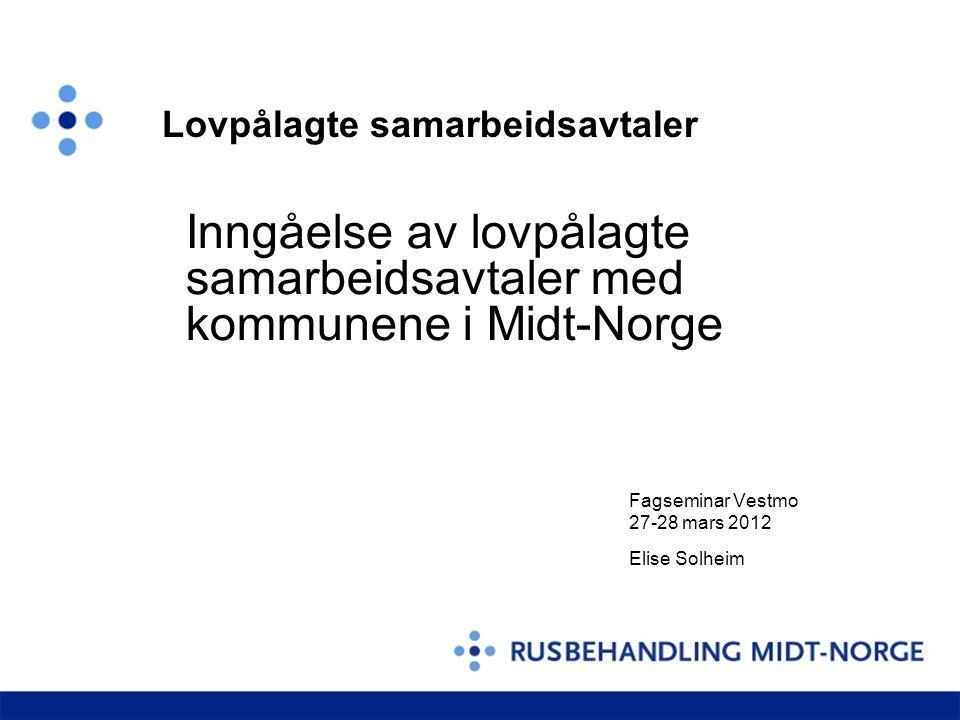 Inngåelse av lovpålagte samarbeidsavtaler med kommunene i Midt-Norge Fagseminar Vestmo 27-28 mars 2012 Elise Solheim Lovpålagte samarbeidsavtaler