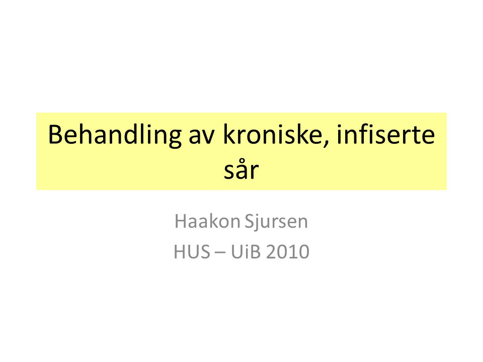 Behandling av kroniske, infiserte sår Haakon Sjursen HUS – UiB 2010